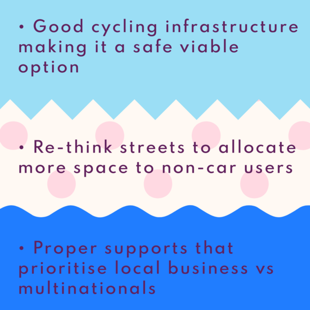 • Good cycling infrastructure making it a safe viable option • Re-think streets to allocate more space to non-car users • Proper supports that prioritise local business vs multinationals
