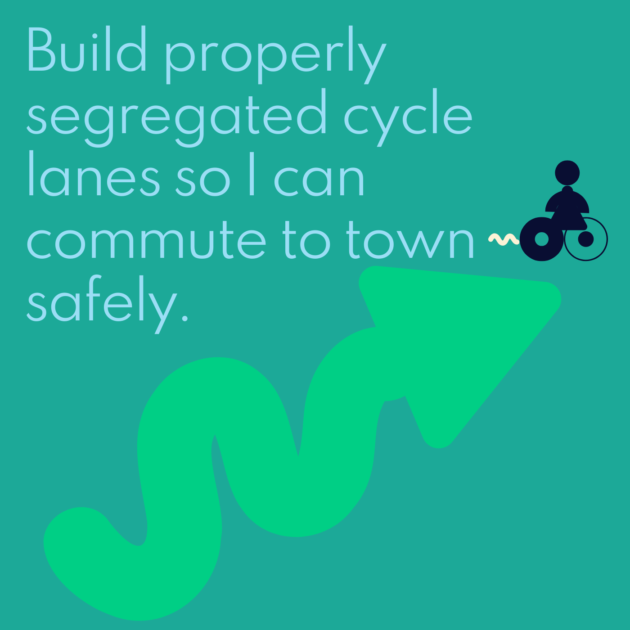 Build properly segregated cycle lanes so I can commute to town safely.