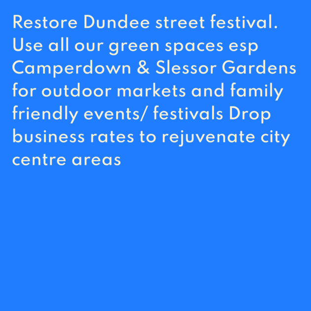 Restore Dundee street festival. Use all our green spaces esp Camperdown & Slessor Gardens for outdoor markets and family friendly events/ festivals Drop business rates to rejuvenate city centre areas