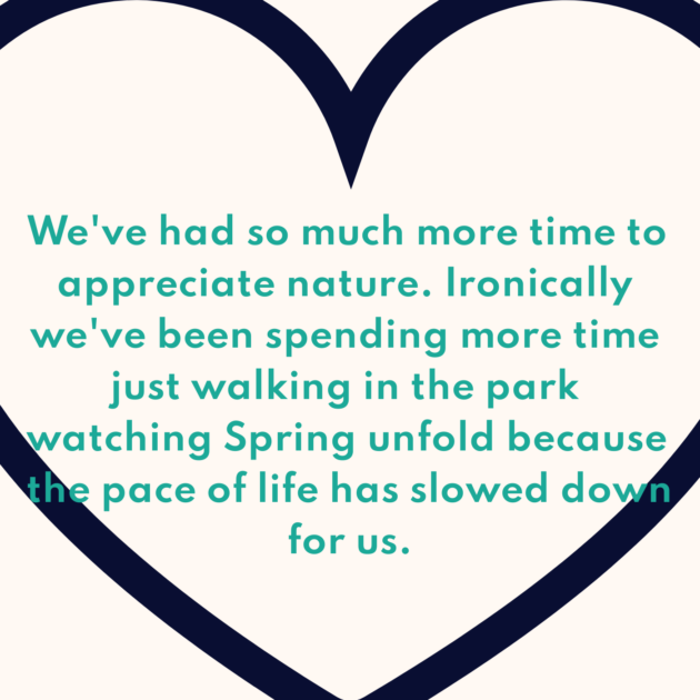 We've had so much more time to appreciate nature. Ironically we've been spending more time just walking in the park watching Spring unfold because the pace of life has slowed down for us.