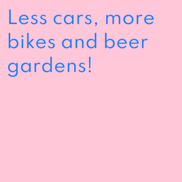 Less cars, more bikes and beer gardens!