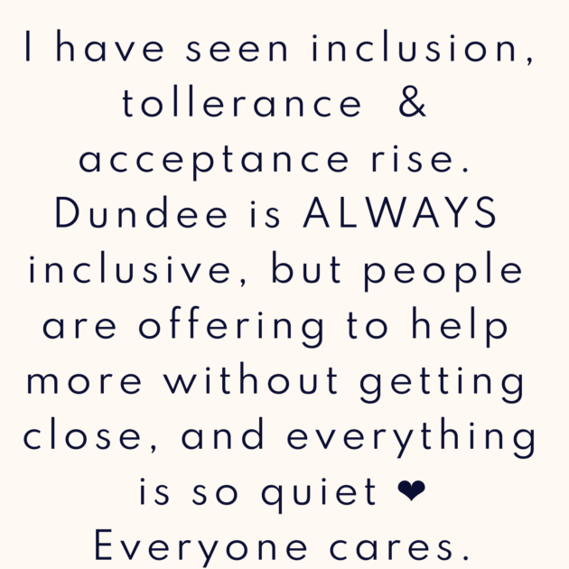 I have seen inclusion, tollerance & acceptance rise. Dundee is ALWAYS inclusive, but people are offering to help more without getting close, and everything is so quiet ❤️ Everyone cares.