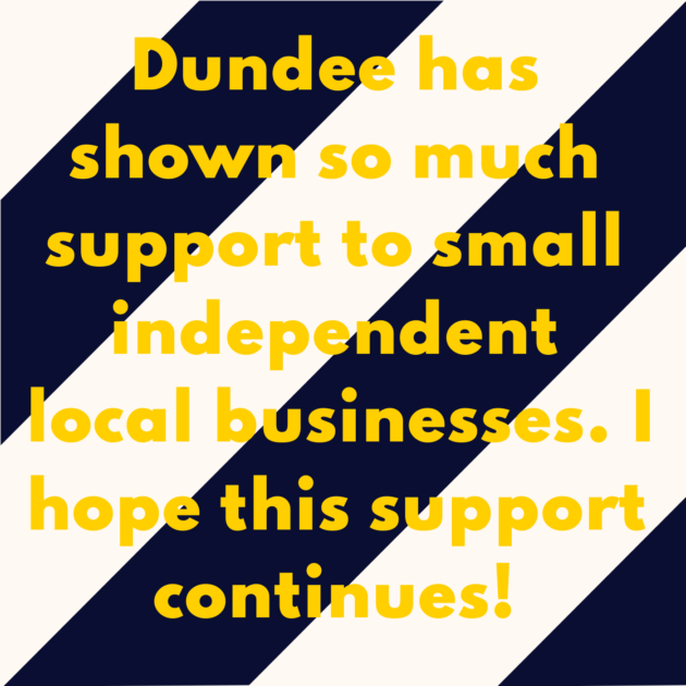 Dundee has shown so much support to small independent local businesses. I hope this support continues!