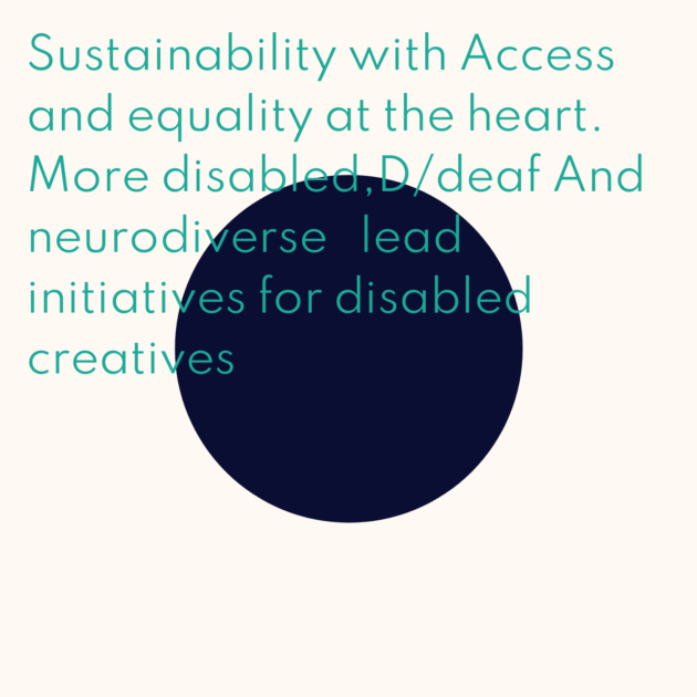 Sustainability with Access and equality at the heart. More disabled,D/deaf And neurodiverse lead initiatives for disabled creatives