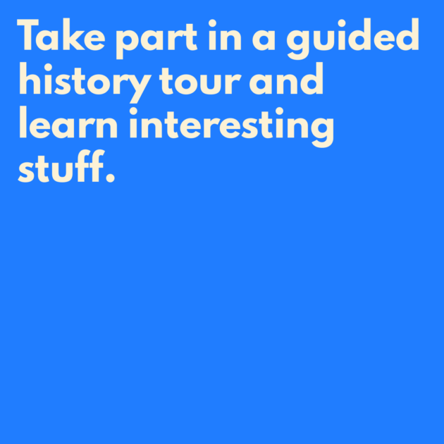 Take part in a guided history tour and learn interesting stuff.