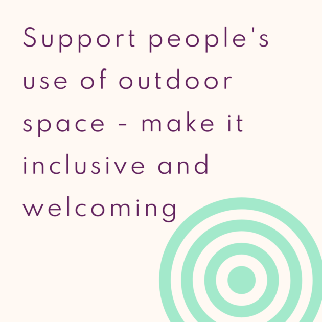 Support people's use of outdoor space - make it inclusive and welcoming
