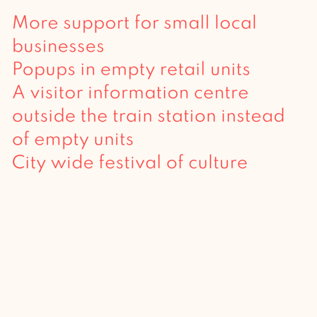 More support for small local businesses Popups in empty retail units A visitor information centre outside the train station instead of empty units City wide festival of culture