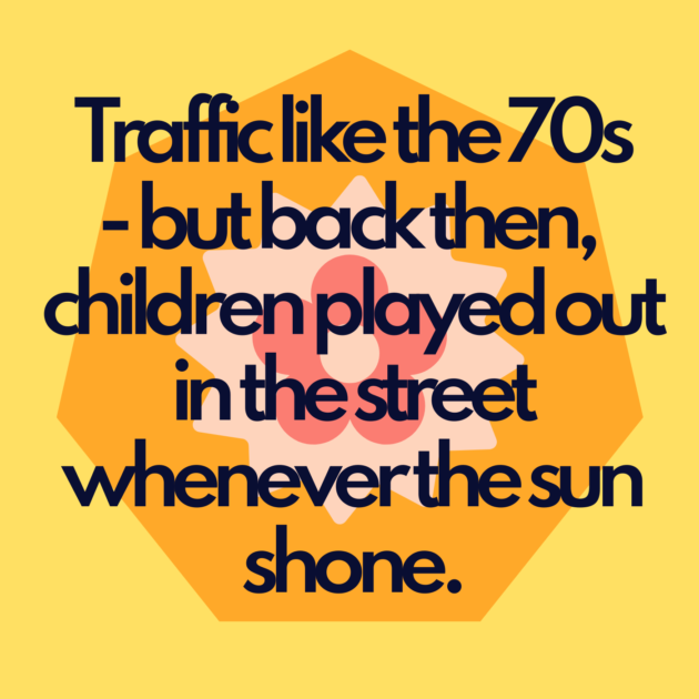 Traffic like the 70s - but back then, children played out in the street whenever the sun shone.