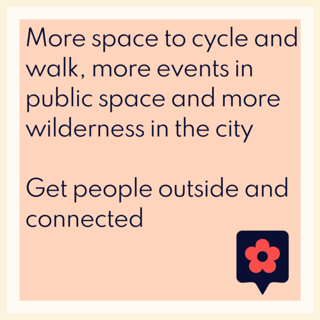 More space to cycle and walk, more events in public space and more wilderness in the city Get people outside and connected