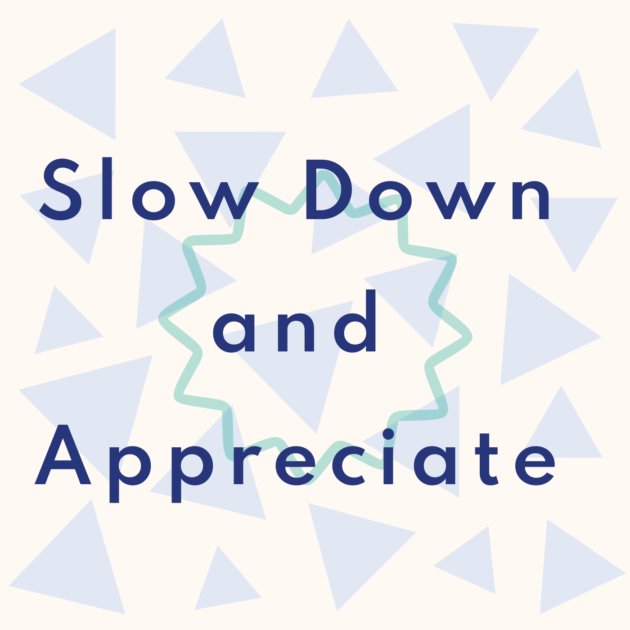 Slow Down and Appreciate