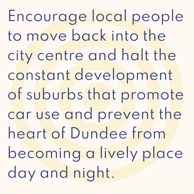 Encourage local people to move back into the city centre and halt the constant development of suburbs that promote car use and prevent the heart of Dundee from becoming a lively place day and night.