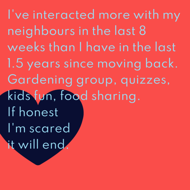 I've interacted more with my neighbours in the last 8 weeks than I have in the last 1.5 years since moving back. Gardening group, quizzes, kids fun, food sharing. If honest I'm scared it will end.