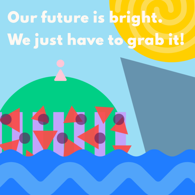 Our future is bright. We just have to grab it!