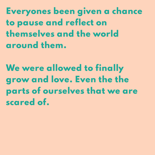 Everyones been given a chance to pause and reflect on themselves and the world around them. We were allowed to finally grow and love. Even the the parts of ourselves that we are scared of.