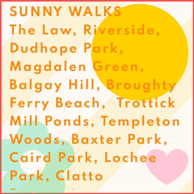 SUNNY WALKS The Law, Riverside, Dudhope Park, Magdalen Green, Balgay Hill, Broughty Ferry Beach, Trottick Mill Ponds, Templeton Woods, Baxter Park, Caird Park, Lochee Park, Clatto Reservoir.