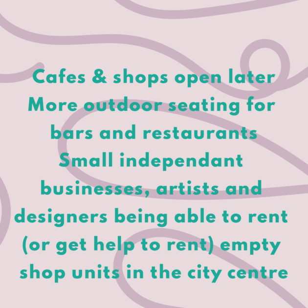 Cafes & shops open later More outdoor seating for bars and restaurants Small independant businesses, artists and designers being able to rent (or get help to rent) empty shop units in the city centre