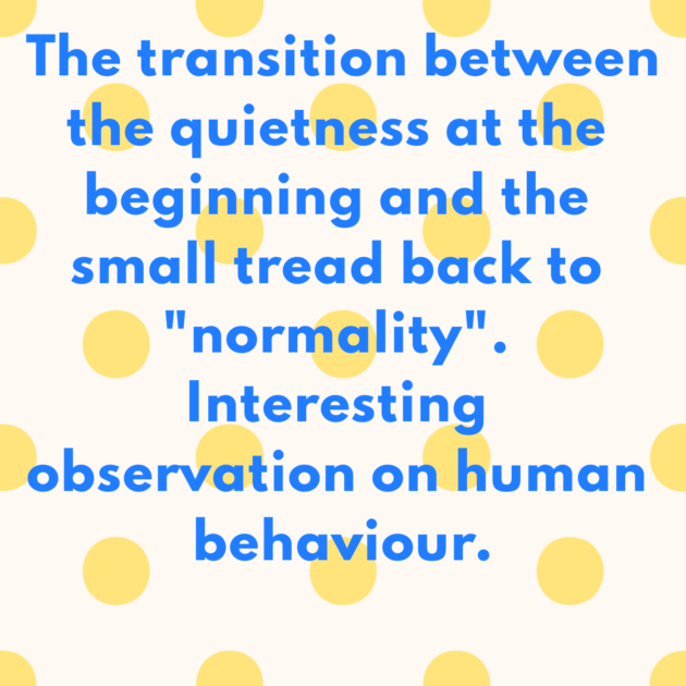 "The transition between the quietness at the beginning and the small tread back to ""normality"". Interesting observation on human behaviour."