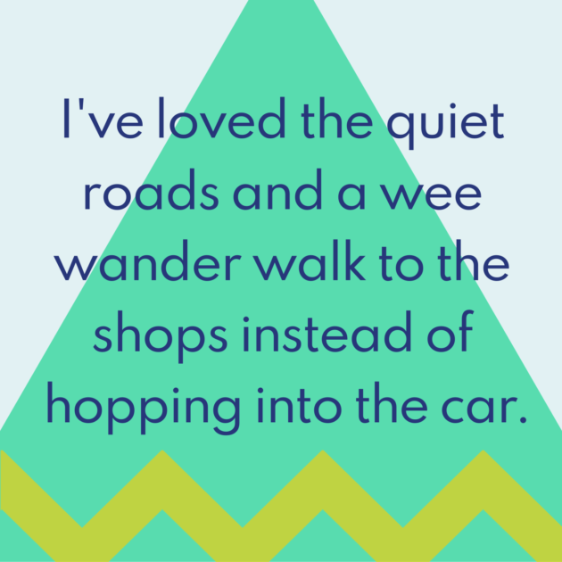 I've loved the quiet roads and a wee wander walk to the shops instead of hopping into the car.
