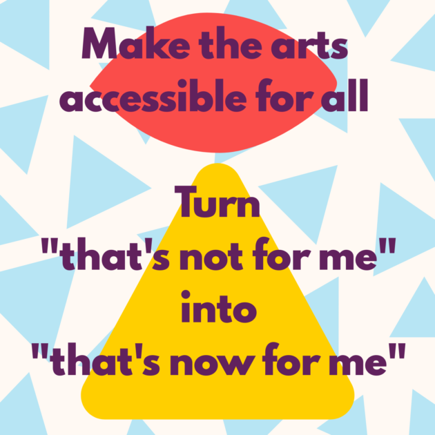 "Make the arts accessible for all Turn ""that's not for me"" into ""that's now for me"""
