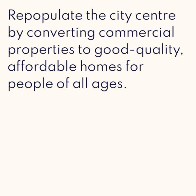 Repopulate the city centre by converting commercial properties to good-quality, affordable homes for people of all ages.
