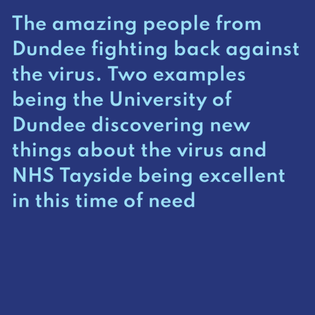 The amazing people from Dundee fighting back against the virus. Two examples being the University of Dundee discovering new things about the virus and NHS Tayside being excellent in this time of need