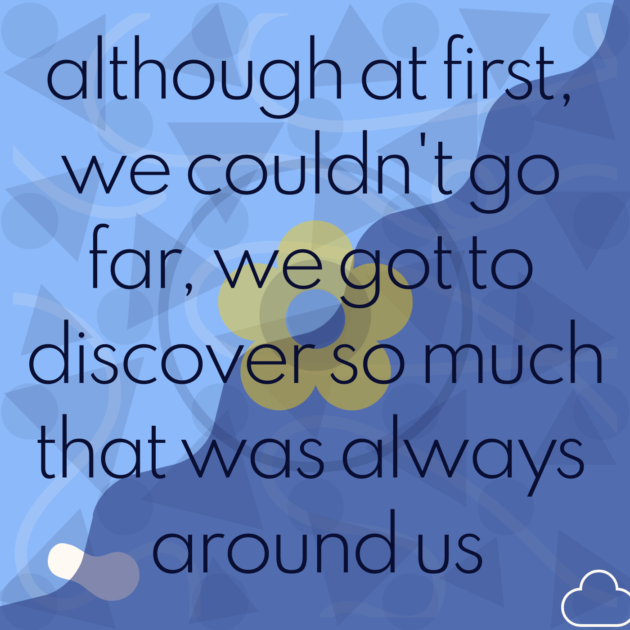 although at first, we couldn't go far, we got to discover so much that was always around us