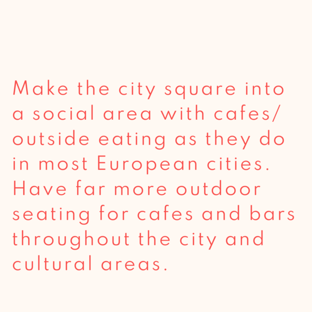 Make the city square into a social area with cafes/ outside eating as they do in most European cities. Have far more outdoor seating for cafes and bars throughout the city and cultural areas.