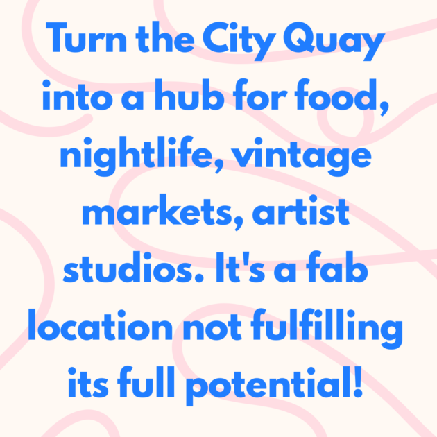Turn the City Quay into a hub for food, nightlife, vintage markets, artist studios. It's a fab location not fulfilling its full potential!