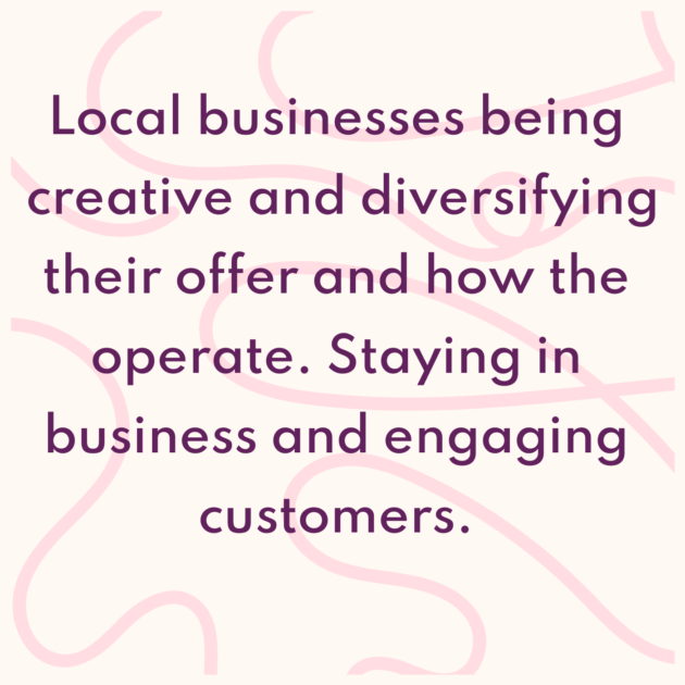 Local businesses being creative and diversifying their offer and how the operate. Staying in business and engaging customers.