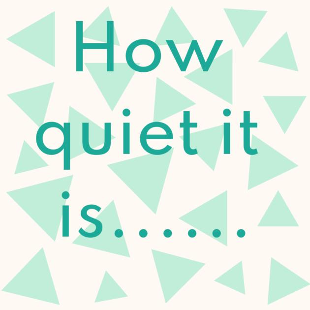 How quiet it is......