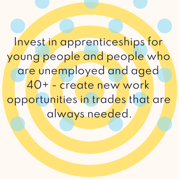 Invest in apprenticeships for young people and people who are unemployed and aged 40+ - create new work opportunities in trades that are always needed.