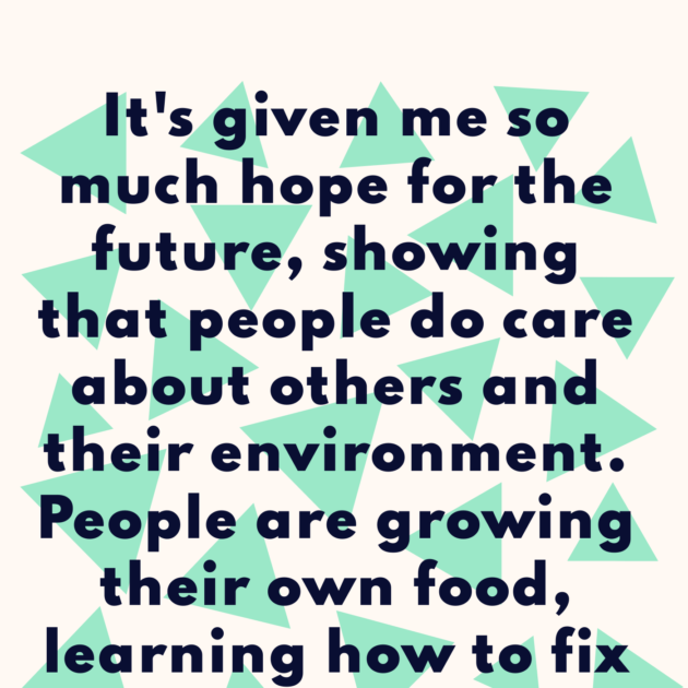 It's given me so much hope for the future, showing that people do care about others and their environment. People are growing their own food, learning how to fix things, cycling & sharing 💚👫🌍