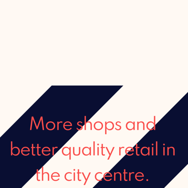 More shops and better quality retail in the city centre.