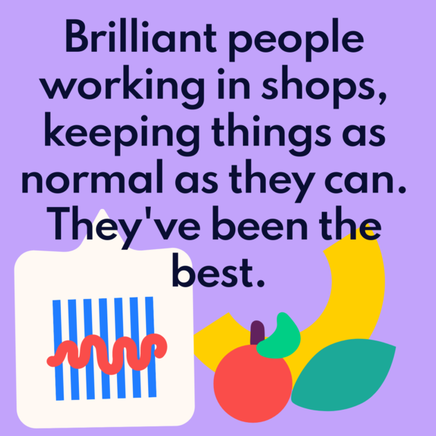 Brilliant people working in shops, keeping things as normal as they can. They've been the best.