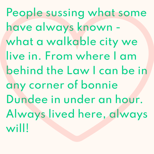People sussing what some have always known - what a walkable city we live in. From where I am behind the Law I can be in any corner of bonnie Dundee in under an hour. Always lived here, always will!