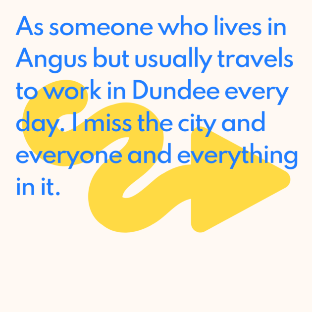 As someone who lives in Angus but usually travels to work in Dundee every day. I miss the city and everyone and everything in it.