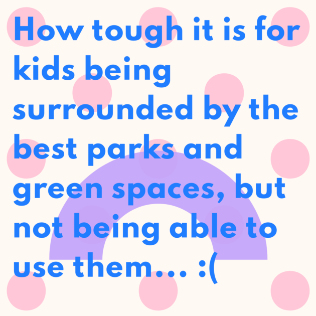 How tough it is for kids being surrounded by the best parks and green spaces, but not being able to use them... :(