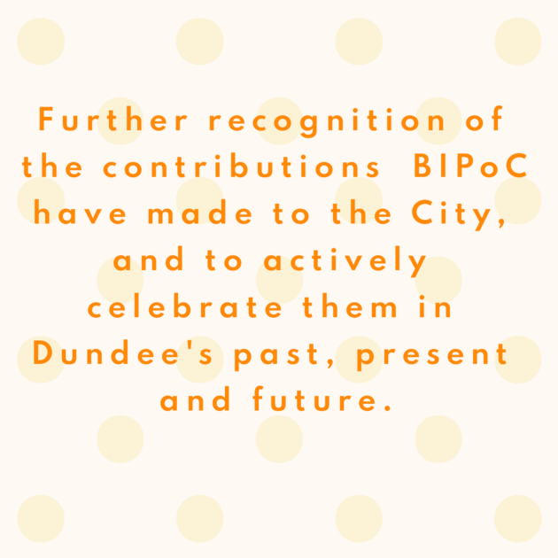 Further recognition of the contributions BIPoC have made to the City, and to actively celebrate them in Dundee's past, present and future.