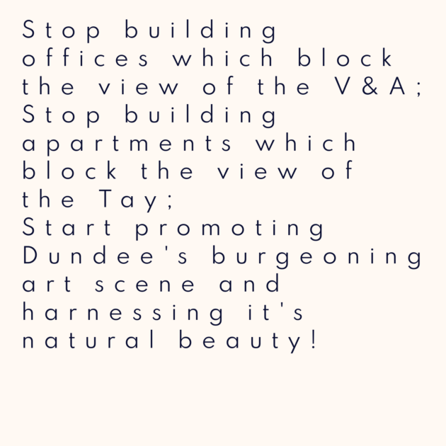 Stop building offices which block the view of the V&A; Stop building apartments which block the view of the Tay; Start promoting Dundee's burgeoning art scene and harnessing it's natural beauty!