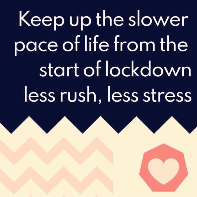 Keep up the slower pace of life from the start of lockdown less rush, less stress
