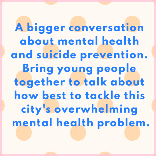 A bigger conversation about mental health and suicide prevention. Bring young people together to talk about how best to tackle this city's overwhelming mental health problem.