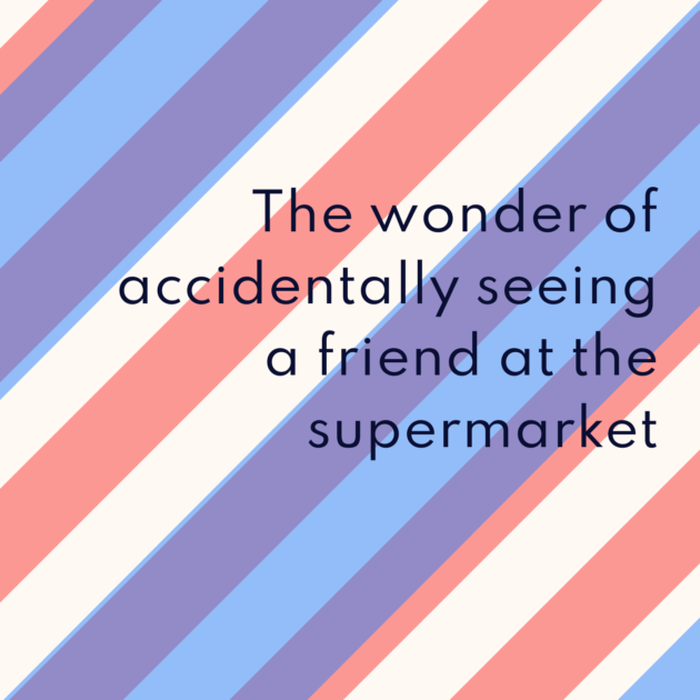 The wonder of accidentally seeing a friend at the supermarket