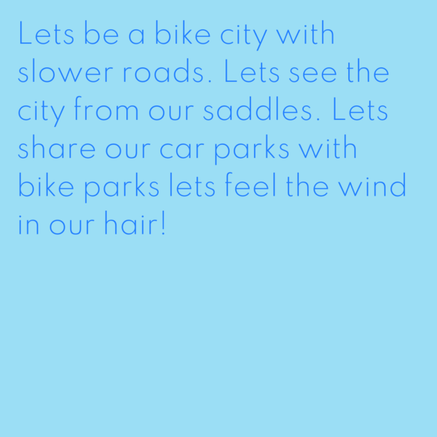 Lets be a bike city with slower roads. Lets see the city from our saddles. Lets share our car parks with bike parks lets feel the wind in our hair!