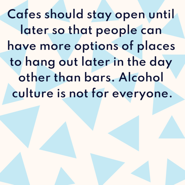 Cafes should stay open until later so that people can have more options of places to hang out later in the day other than bars. Alcohol culture is not for everyone.