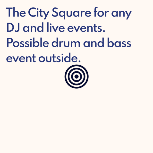 The City Square for any DJ and live events. Possible drum and bass event outside.