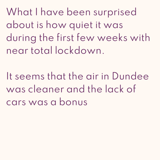What I have been surprised about is how quiet it was during the first few weeks with near total lockdown. It seems that the air in Dundee was cleaner and the lack of cars was a bonus