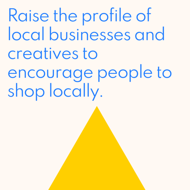 Raise the profile of local businesses and creatives to encourage people to shop locally.