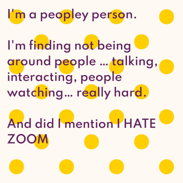 I'm a peopley person. I'm finding not being around people … talking, interacting, people watching… really hard. And did I mention I HATE ZOOM