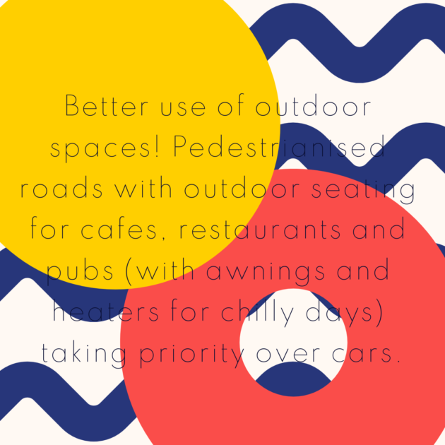 Better use of outdoor spaces! Pedestrianised roads with outdoor seating for cafes, restaurants and pubs (with awnings and heaters for chilly days) taking priority over cars.