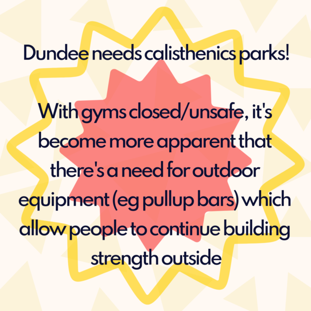 Dundee needs calisthenics parks! With gyms closed/unsafe, it's become more apparent that there's a need for outdoor equipment (eg pullup bars) which allow people to continue building strength outside